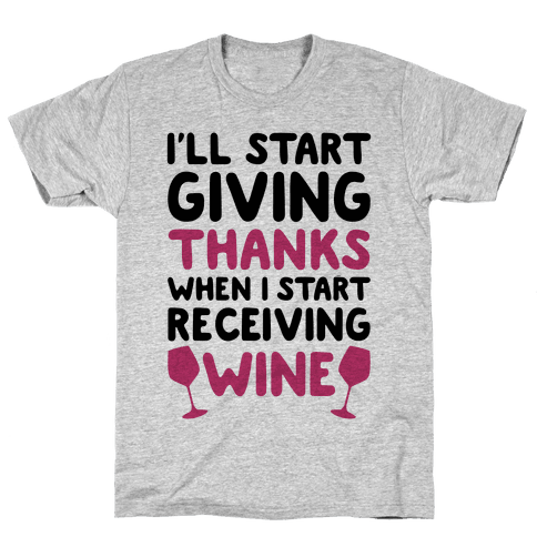 I'll Start Giving Thanks When I Start Receiving Wine Mens T-Shirt