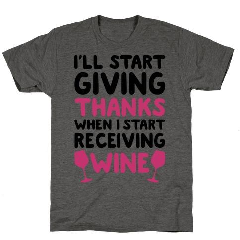 I'll Start Giving Thanks When I Start Receiving Wine T-Shirt