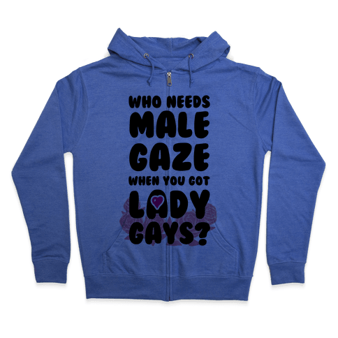 Who Needs Male Gaze When You Got Lady Gays? Zip Hoodie