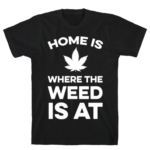 Home Is Where The Weed Is At Mens T-Shirt