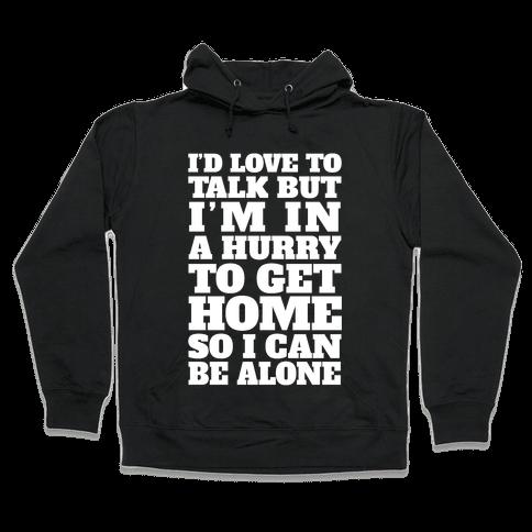 I'd Love To Talk But I'm In A Hurry To Get Home So I Can Be Alone Hooded Sweatshirt