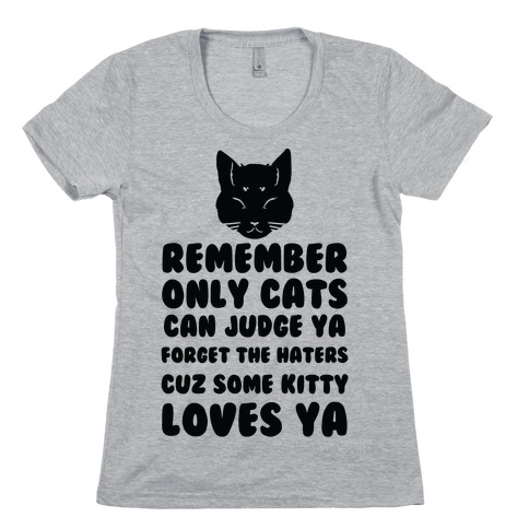 Remember Only Cats Can Judge Ya Forget The Haters Cuz Some Kitty Loves Ya Womens T-Shirt