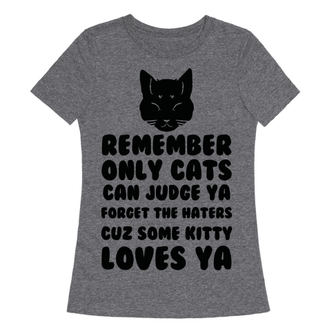 Remember Only Cats Can Judge Ya Forget The Haters Cuz Some Kitty Loves Ya