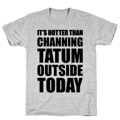 It's Hotter Than Channing Tatum Outside Today Mens T-Shirt