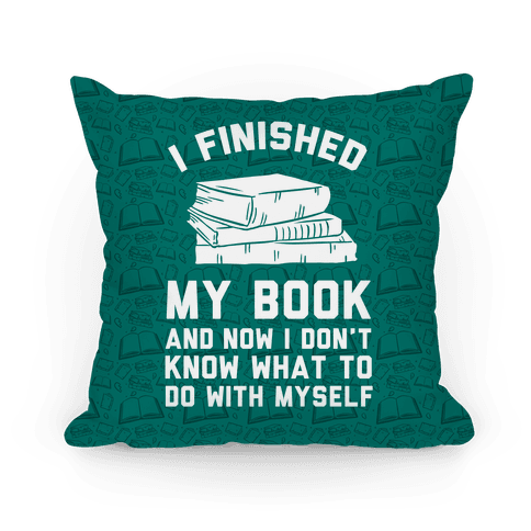 I Finished My Book And I Now I Don't Know What To Do With Myself Pillow