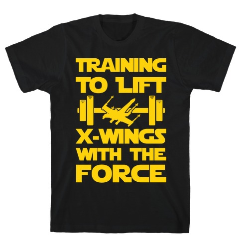Training To Lift X-Wings With The Force T-Shirt