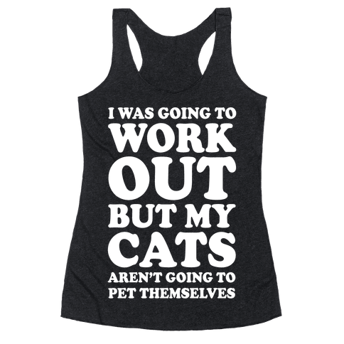 I Was Going To Workout But My Cats Aren't Going To Pet Themselves Racerback Tank Top