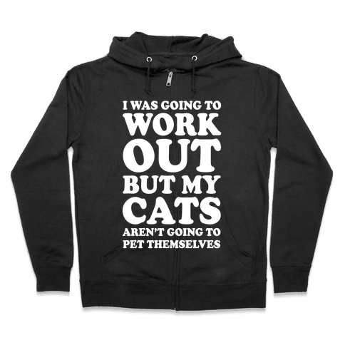 I Was Going To Workout But My Cats Aren't Going To Pet Themselves Zip Hoodie