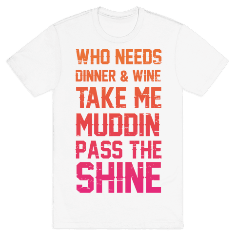 Who Needs Dinner And Wine Take Me Muddin and Pass The Shine Mens T-Shirt