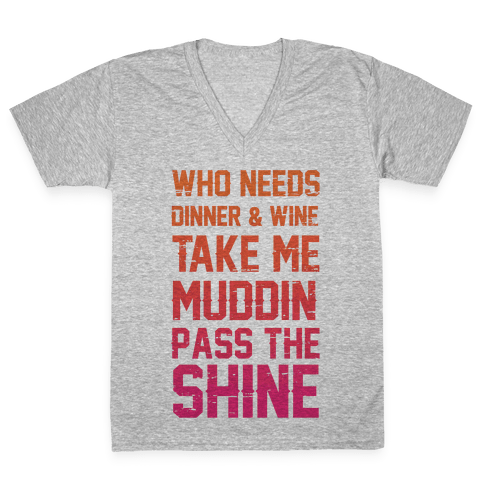 Who Needs Dinner And Wine Take Me Muddin and Pass The Shine V-Neck Tee Shirt