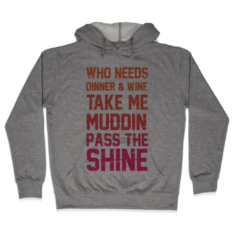 Who Needs Dinner And Wine Take Me Muddin and Pass The Shine Hooded Sweatshirt