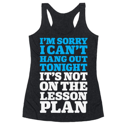I'm Sorry I Can't Hang Out Tonight, It's Not On The Lesson Plan Racerback Tank Top