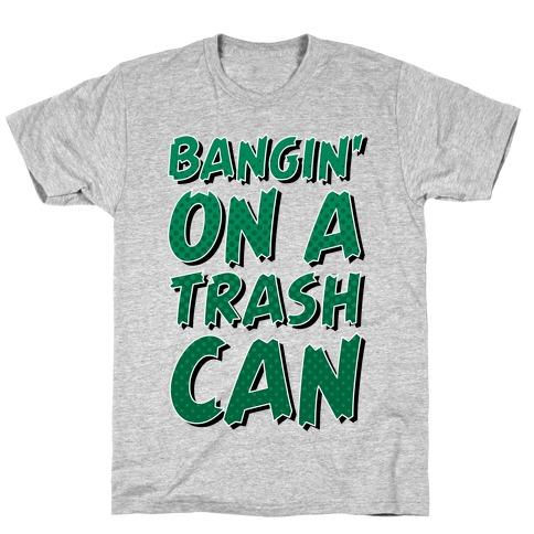 Bangin' On a Trash Can T-Shirt