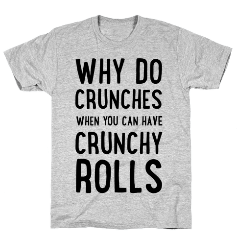 Why Do Crunches When You Can Have Crunchy Rolls Mens T-Shirt