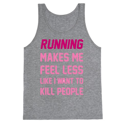 Running Makes Me Feel Less Like I Want To Kill People Tank Top