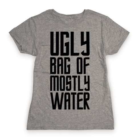 Ugly Bag of Mostly Water Womens T-Shirt