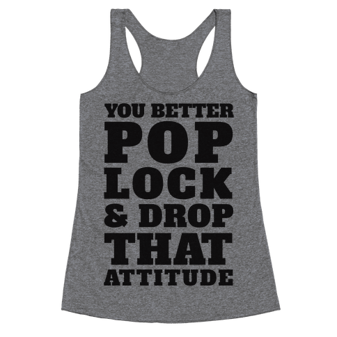 You Better Pop Lock And Drop That Attitude Racerback Tank Top