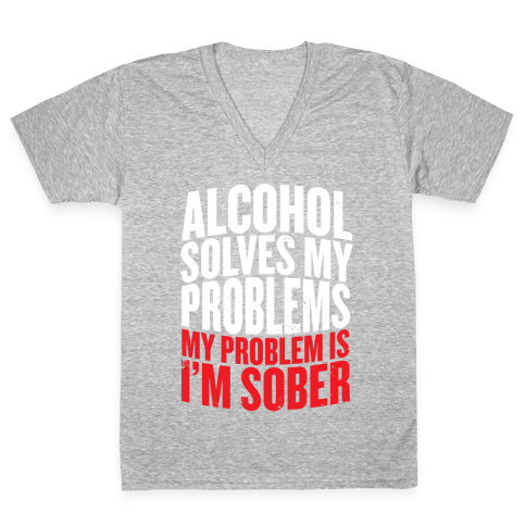 Alcohol Solves My Problems (My Problem Is I'm Sober) V-Neck Tee Shirt
