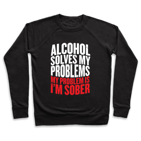 Alcohol Solves My Problems (My Problem Is I'm Sober) Pullover