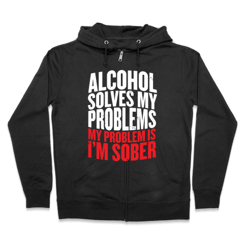 Alcohol Solves My Problems (My Problem Is I'm Sober) Zip Hoodie