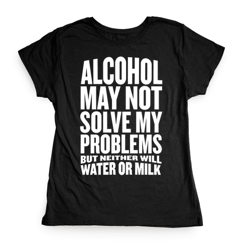 Alcohol May Not Solve My Problems (But Neither Will Water Or Milk) Womens T-Shirt
