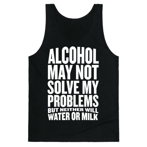 Alcohol May Not Solve My Problems (But Neither Will Water Or Milk) Tank Top