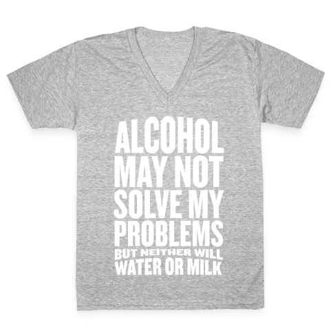 Alcohol May Not Solve My Problems (But Neither Will Water Or Milk) V-Neck Tee Shirt