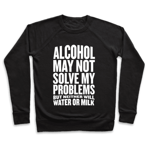 Alcohol May Not Solve My Problems (But Neither Will Water Or Milk) Pullover