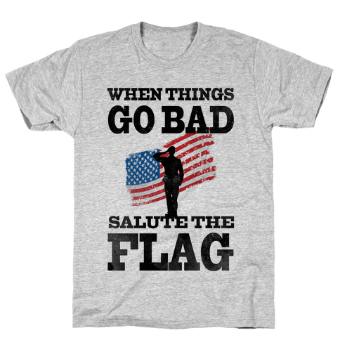 When Things go Bad, Salute the Flag.  Mens T-Shirt