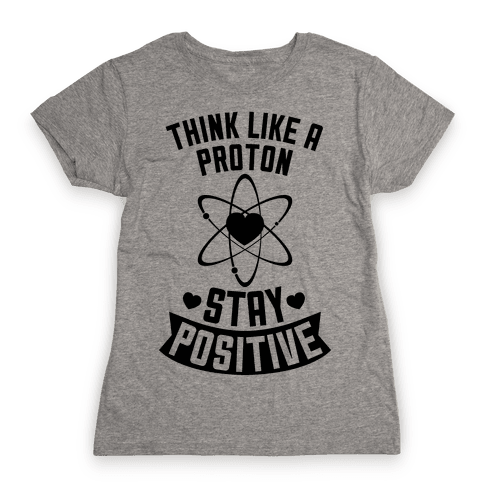 Think Like A Proton (Stay Positive) Womens T-Shirt