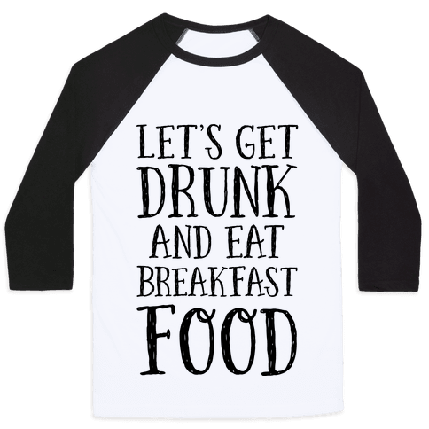 Let's Get Drunk And Eat Breakfast Food