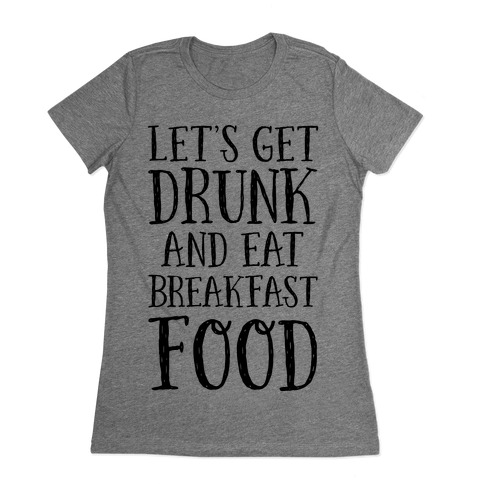 Let's Get Drunk And Eat Breakfast Food Womens T-Shirt