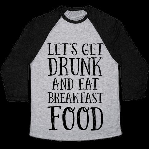 Let's Get Drunk And Eat Breakfast Food Baseball Tee