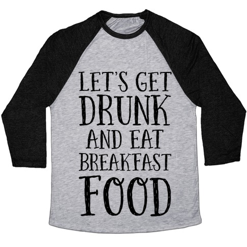 Let's Get Drunk And Eat Breakfast Food Baseball Tee