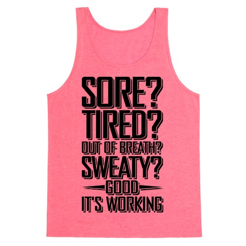 Sore? Tired? Out Of Breath? Sweaty? Good! It's Working Tank Top
