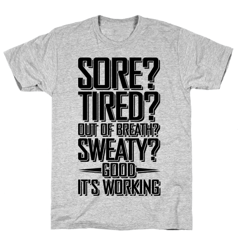 Sore? Tired? Out Of Breath? Sweaty? Good! It's Working Mens T-Shirt
