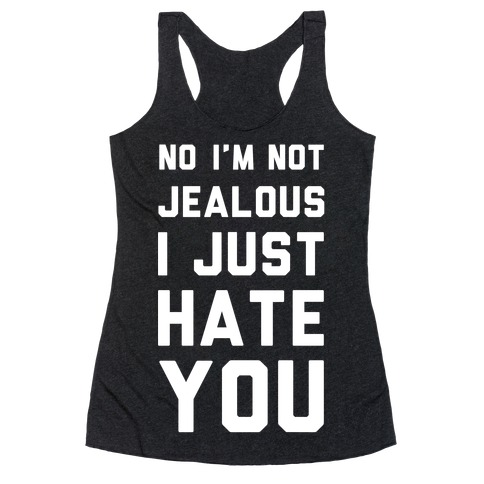 No I'm Not Jealous I Just Hate You Racerback Tank Top