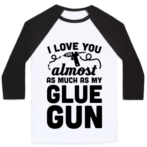I Love You Almost As Much As My Glue Gun Baseball Tee