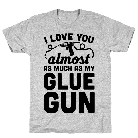 I Love You Almost As Much As My Glue Gun Mens T-Shirt