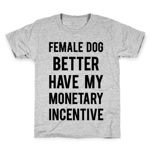 Female Dog Better Have My Monetary Incentive Kids T-Shirt