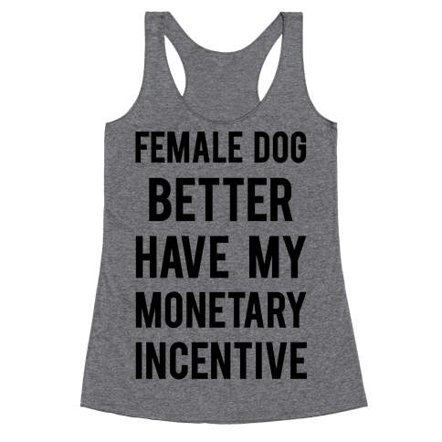 Female Dog Better Have My Monetary Incentive Racerback Tank Top