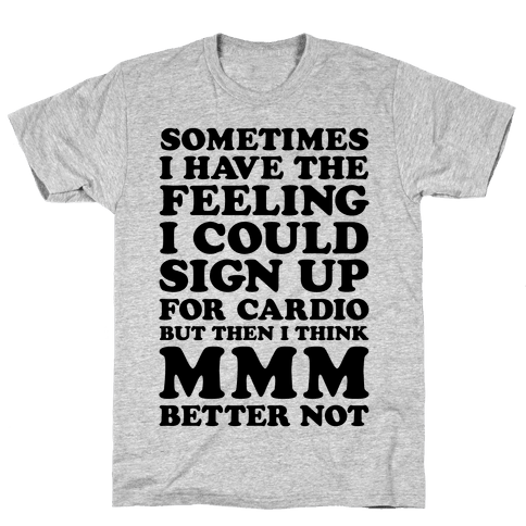 Sometimes I Have The Feeling I Could Sign Up For Cardio Then I Think MMM Better Not Mens T-Shirt