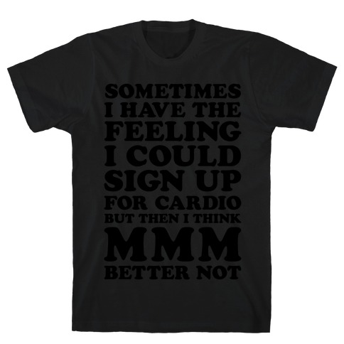 Sometimes I Have The Feeling I Could Sign Up For Cardio Then I Think MMM Better Not T-Shirt