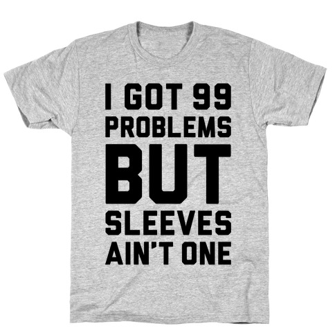 I Got 99 Problems But Sleeves Ain't One T-Shirt