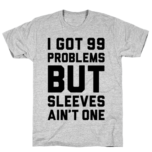 I Got 99 Problems But Sleeves Ain't One Mens T-Shirt