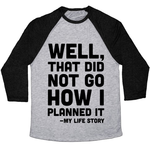 Well, That Did Not Go How I Planned It -My Life Story Baseball Tee