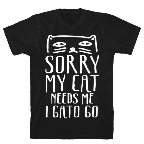 Sorry My Cat Needs Me I Gato Go Mens T-Shirt