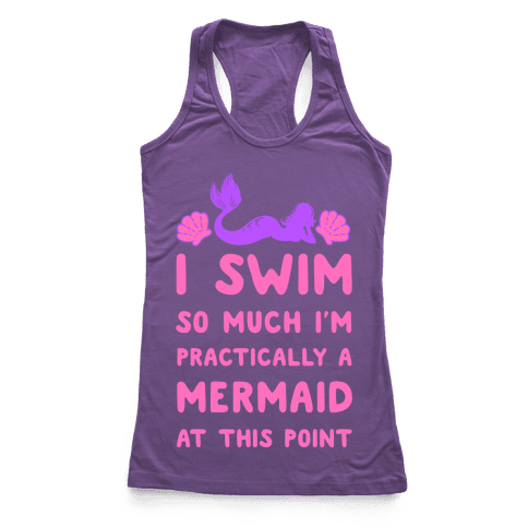 I Swim so Much I Am Practically a Mermaid at This Point Racerback Tank Top