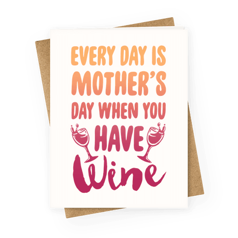Every Day Is Mother's Day When You Have Wine Greeting Card