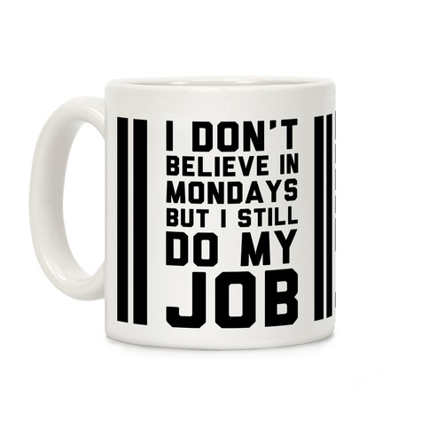 I Don't Believe in Mondays But I Still Do My Job Coffee Mug